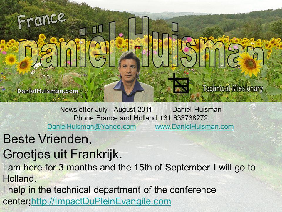 Newsletter July - August 2011 Daniel Huisman Phone France and Holland +31 633738272 DanielHuisman@Yahoo.comDanielHuisman@Yahoo.com www.DanielHuisman.comwww.DanielHuisman.com Beste Vrienden, Groetjes uit Frankrijk.