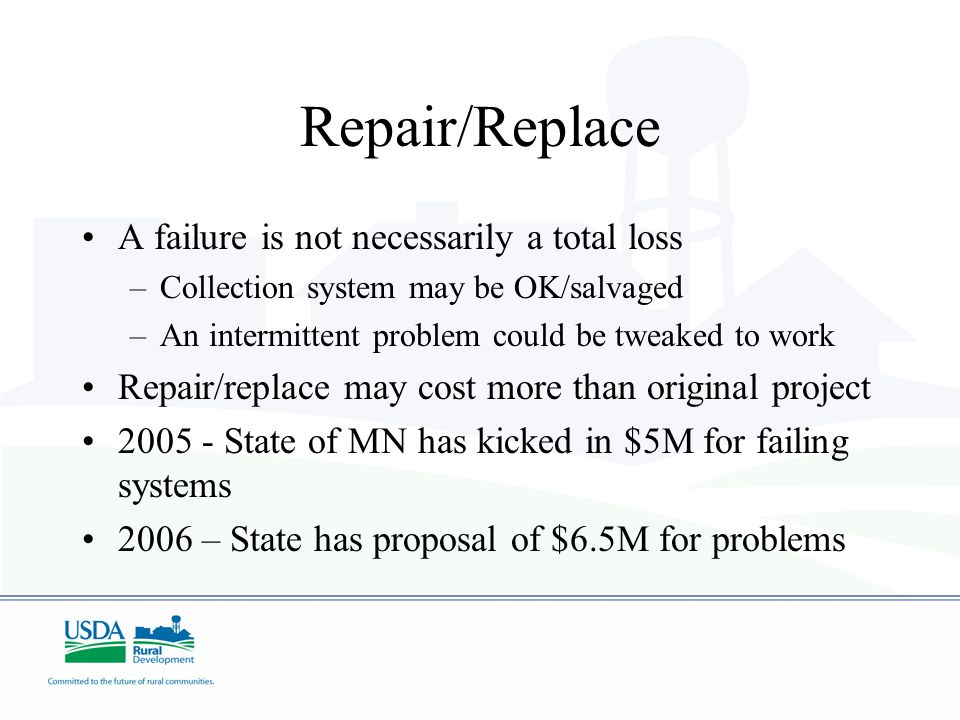 Repair/Replace A failure is not necessarily a total loss –Collection system may be OK/salvaged –An intermittent problem could be tweaked to work Repai