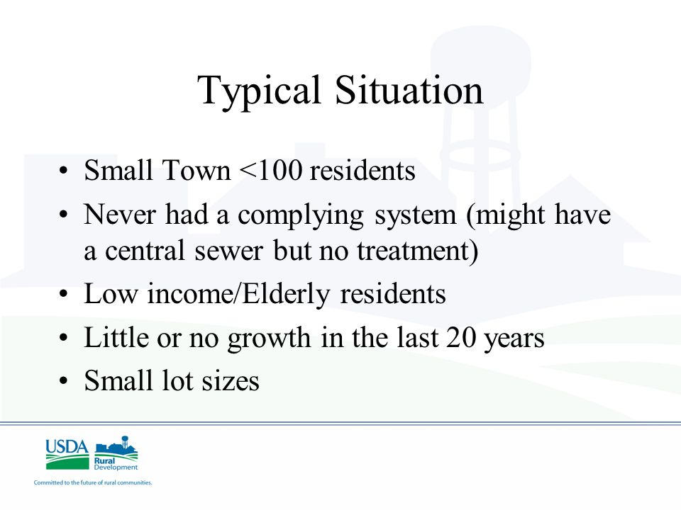 Typical Situation Small Town <100 residents Never had a complying system (might have a central sewer but no treatment) Low income/Elderly residents Li
