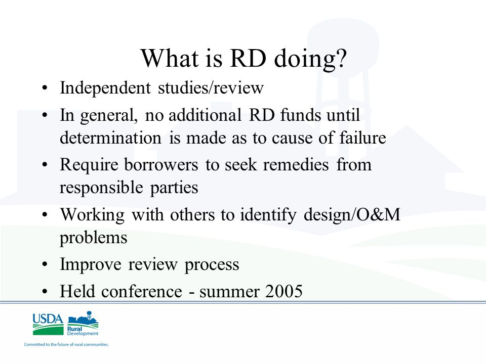 What is RD doing? Independent studies/review In general, no additional RD funds until determination is made as to cause of failure Require borrowers t