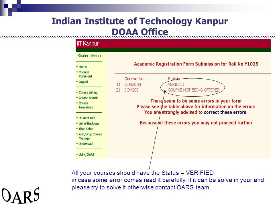 Indian Institute of Technology Kanpur DOAA Office All your courses should have the Status = VERIFIED in case some error comes read it carefully, if it can be solve in your end please try to solve it otherwise contact OARS team.