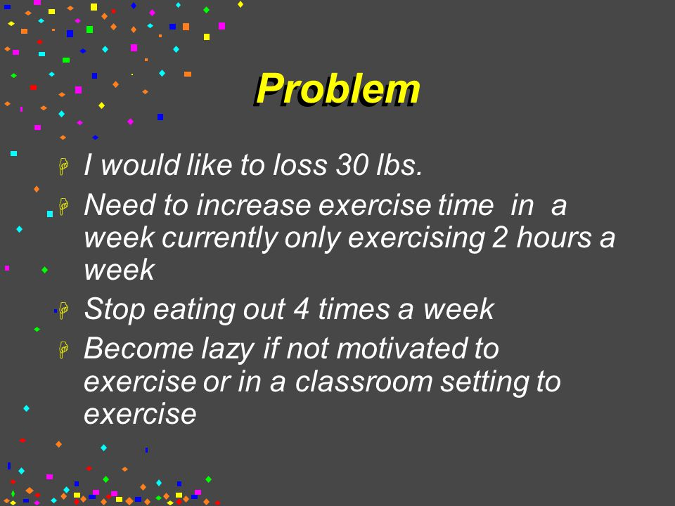 Problem H I would like to loss 30 lbs.