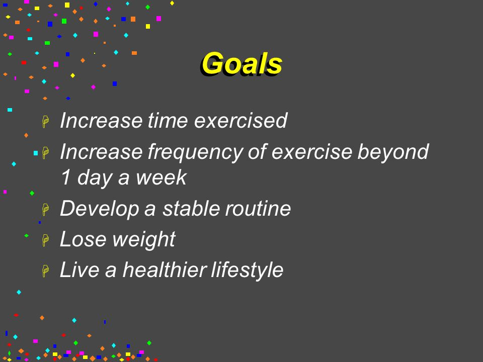 Goals H Increase time exercised H Increase frequency of exercise beyond 1 day a week H Develop a stable routine H Lose weight H Live a healthier lifestyle