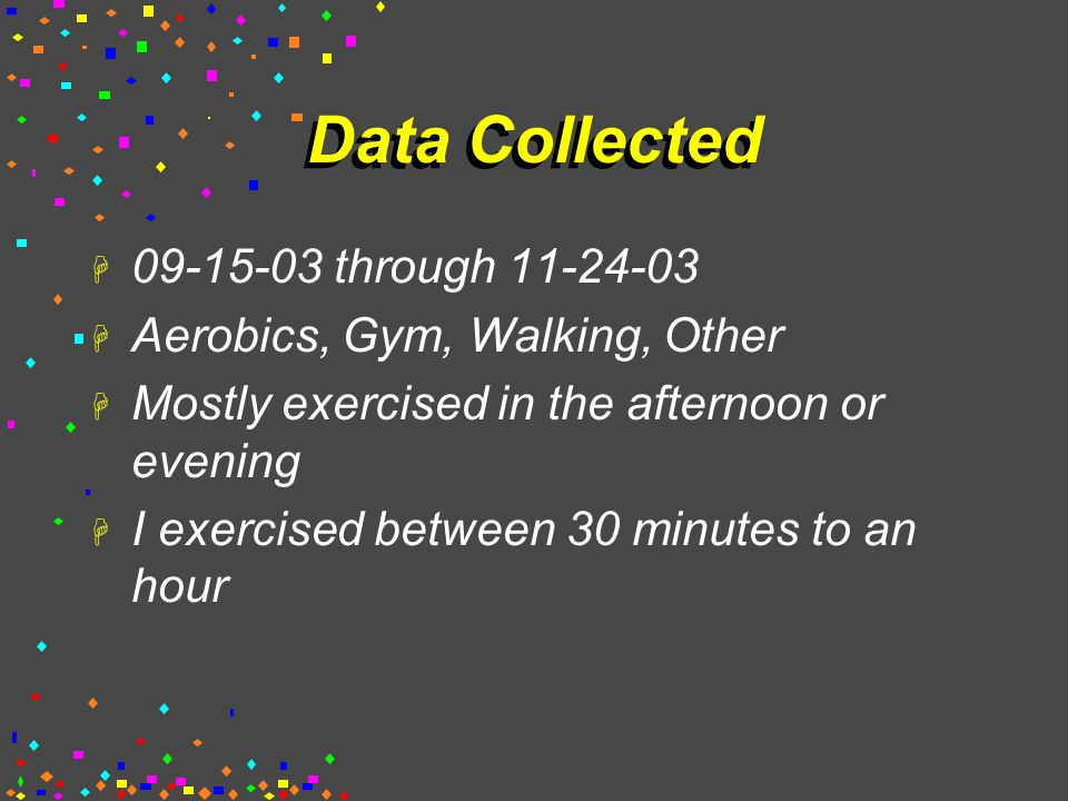 Data Collected H 09-15-03 through 11-24-03 H Aerobics, Gym, Walking, Other H Mostly exercised in the afternoon or evening H I exercised between 30 minutes to an hour