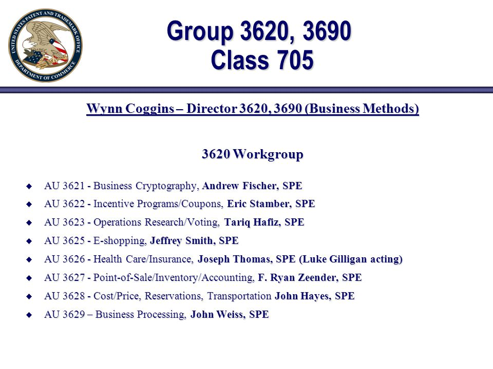 Group 3620, 3690 Class 705 Wynn Coggins – Director 3620, 3690 (Business Methods) 3620 Workgroup  AU 3621 - Business Cryptography, Andrew Fischer, SPE  AU 3622 - Incentive Programs/Coupons, Eric Stamber, SPE  AU 3623 - Operations Research/Voting, Tariq Hafiz, SPE  AU 3625 - E-shopping, Jeffrey Smith, SPE  AU 3626 - Health Care/Insurance, Joseph Thomas, SPE (Luke Gilligan acting)  AU 3627 - Point-of-Sale/Inventory/Accounting, F.