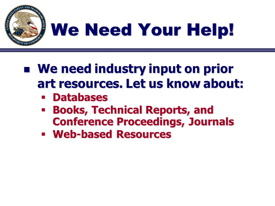 We Need Your Help! n We need industry input on prior art resources. Let us know about:  Databases  Books, Technical Reports, and Conference Proceedi