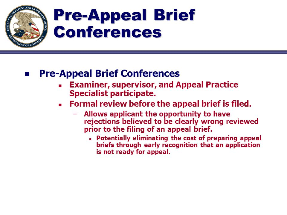 Pre-Appeal Brief Conferences n n Pre-Appeal Brief Conferences n n Examiner, supervisor, and Appeal Practice Specialist participate. n n Formal review
