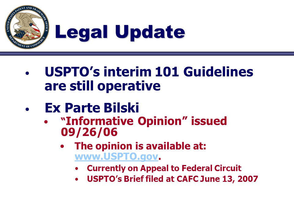 Legal Update USPTO's interim 101 Guidelines are still operative Ex Parte Bilski Informative Opinion issued 09/26/06 The opinion is available at: www.USPTO.gov.