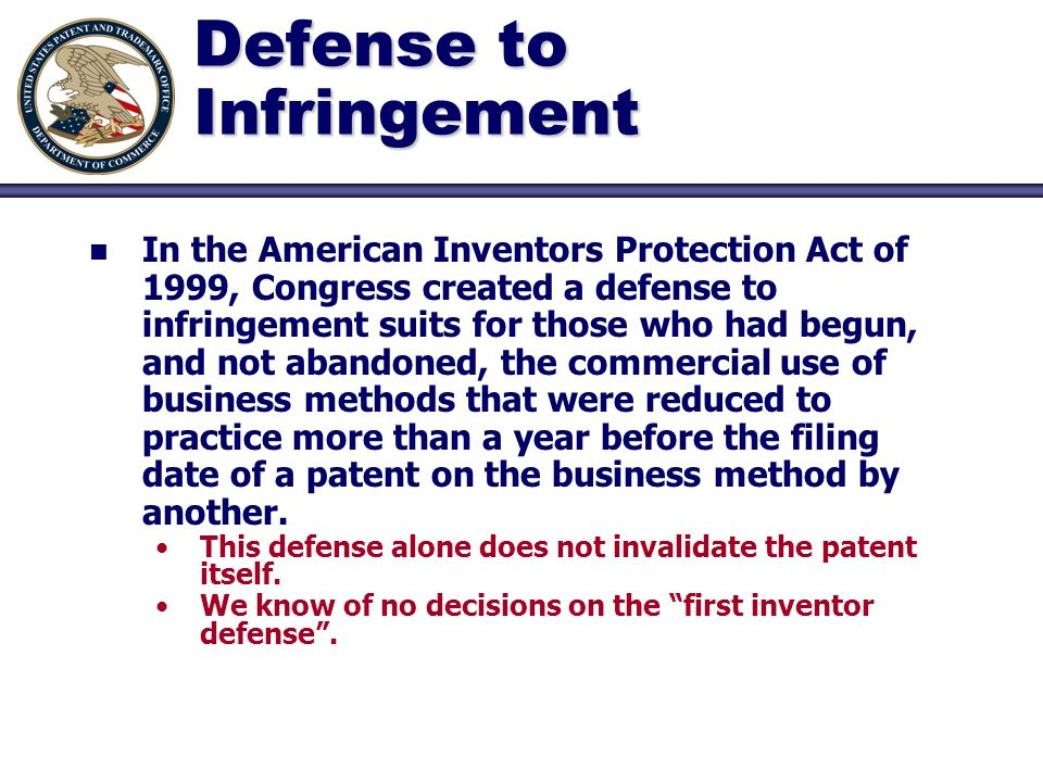 Defense to Infringement n n In the American Inventors Protection Act of 1999, Congress created a defense to infringement suits for those who had begun