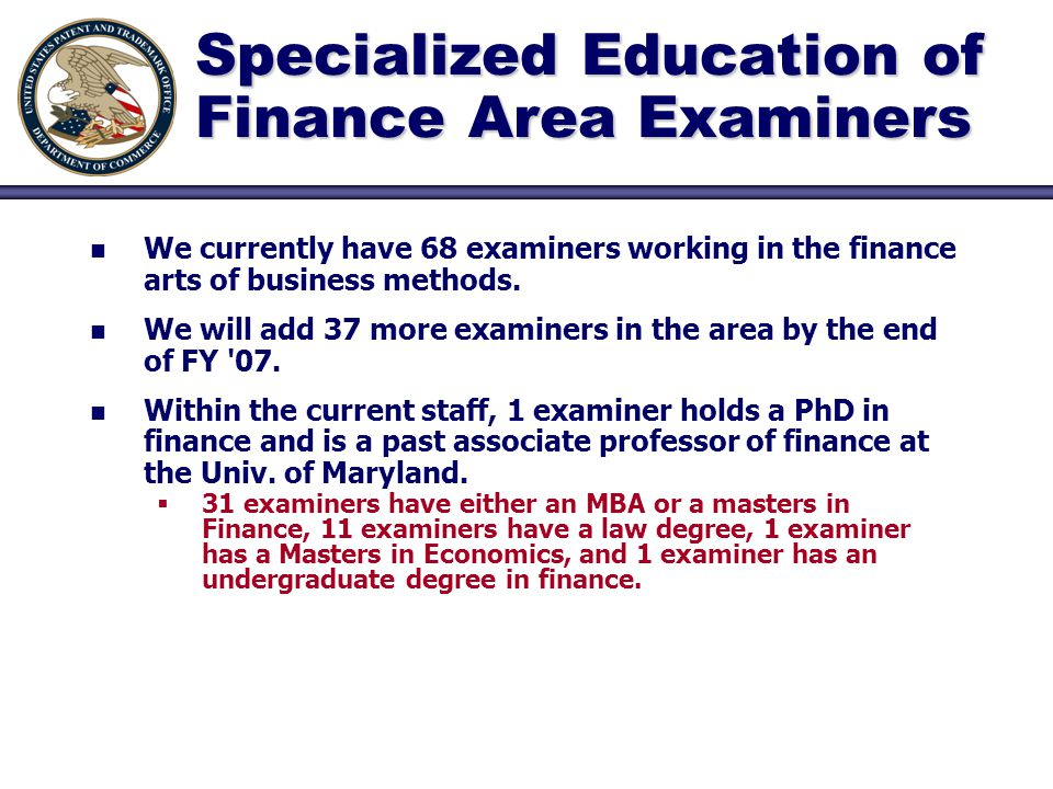 Specialized Education of Finance Area Examiners n n We currently have 68 examiners working in the finance arts of business methods.