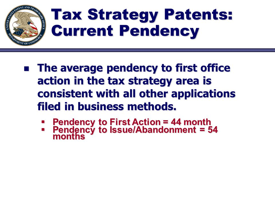 Tax Strategy Patents: Current Pendency n The average pendency to first office action in the tax strategy area is consistent with all other applications filed in business methods.