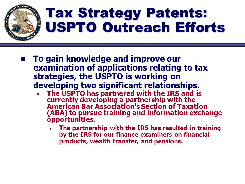 Tax Strategy Patents: USPTO Outreach Efforts n n To gain knowledge and improve our examination of applications relating to tax strategies, the USPTO is working on developing two significant relationships.