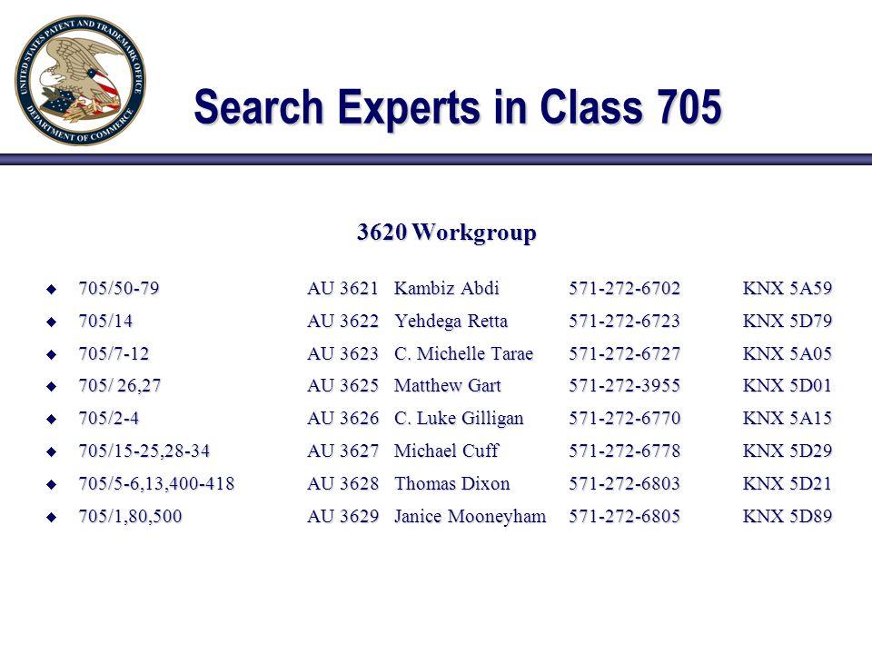 Search Experts in Class 705 3620 Workgroup  705/50-79AU 3621Kambiz Abdi571-272-6702KNX 5A59  705/14AU 3622Yehdega Retta571-272-6723KNX 5D79  705/7-12AU 3623C.