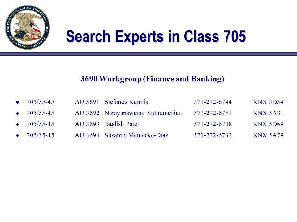 Search Experts in Class 705 3690 Workgroup (Finance and Banking)  705/35-45AU 3691Stefanos Karmis571-272-6744KNX 5D34  705/35-45AU 3692Narayanswamy Subramanian571-272-6751KNX 5A81  705/35-45AU 3693Jagdish Patel571-272-6748KNX 5D69  705/35-45AU 3694Susanna Meinecke-Diaz571-272-6733KNX 5A79
