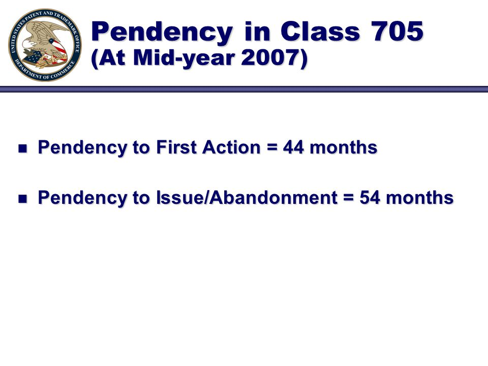Pendency in Class 705 (At Mid-year 2007) n Pendency to First Action = 44 months n Pendency to Issue/Abandonment = 54 months