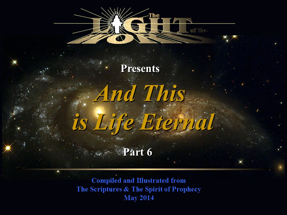 Compiled and Illustrated from The Scriptures & The Spirit of Prophecy May 2014 Presents And This is Life Eternal And This is Life Eternal Part 6