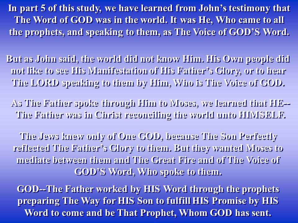 In part 5 of this study, we have learned from John's testimony that The Word of GOD was in the world. It was He, Who came to all the prophets, and spe