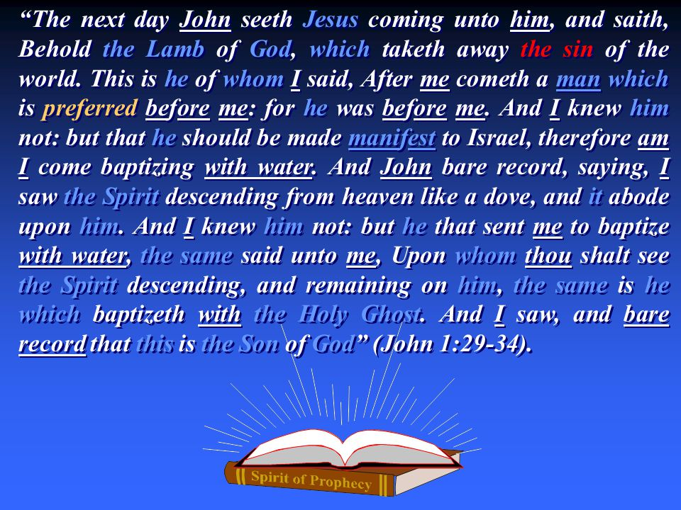 """The next day John seeth Jesus coming unto him, and saith, Behold the Lamb of God, which taketh away the sin of the world. This is he of whom I said,"