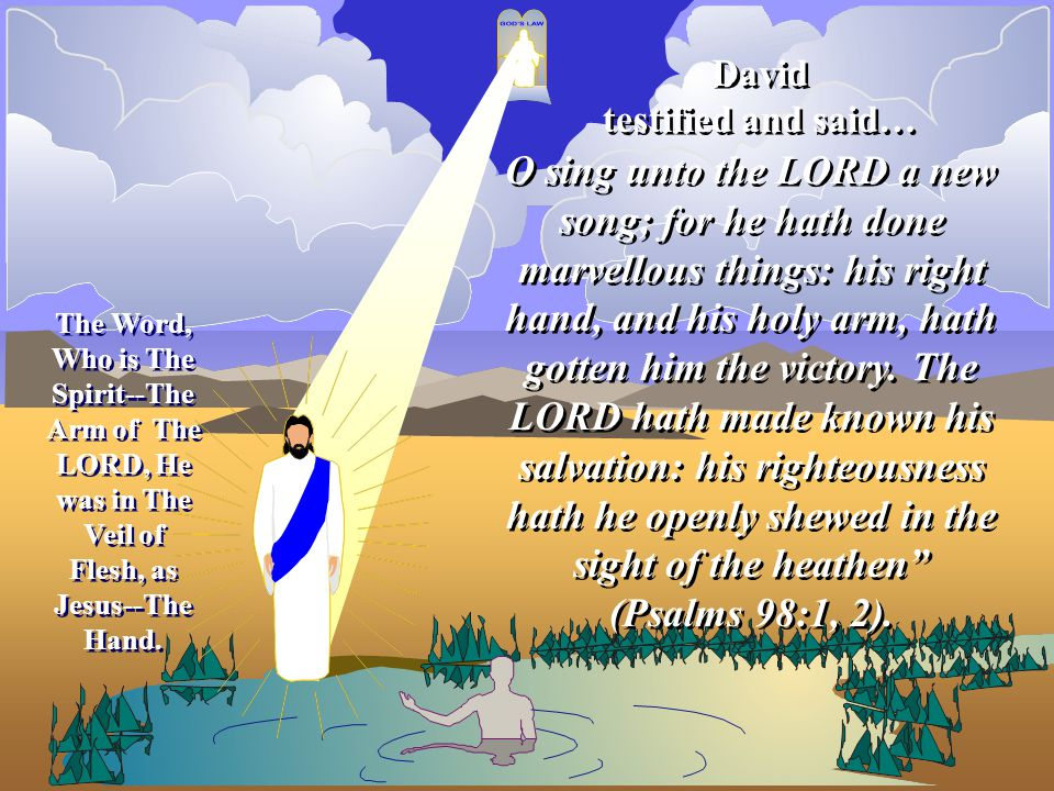 The Word, Who is The Spirit--The Arm of The LORD, He was in The Veil of Flesh, as Jesus--The Hand. O sing unto the LORD a new song; for he hath done m