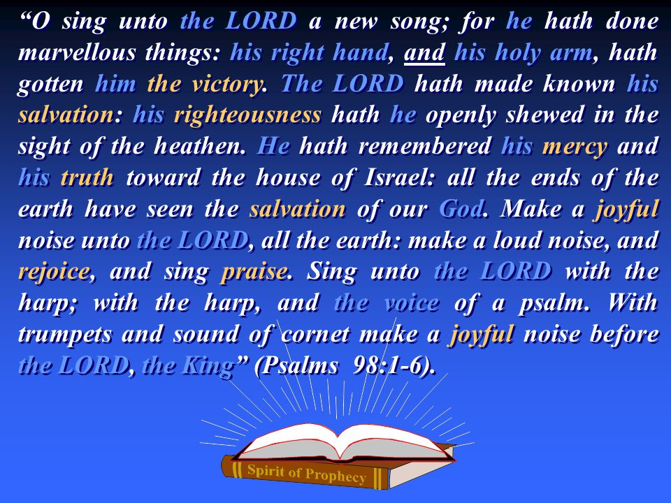 """O sing unto the LORD a new song; for he hath done marvellous things: his right hand, and his holy arm, hath gotten him the victory. The LORD hath mad"