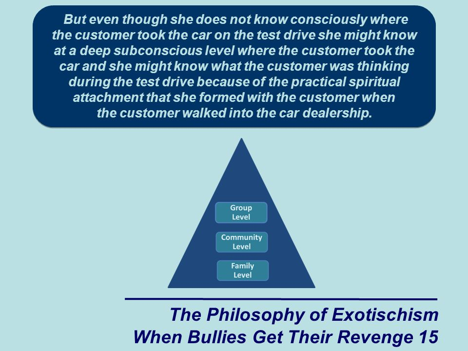 The Philosophy of Exotischism When Bullies Get Their Revenge 15 But even though she does not know consciously where the customer took the car on the test drive she might know at a deep subconscious level where the customer took the car and she might know what the customer was thinking during the test drive because of the practical spiritual attachment that she formed with the customer when the customer walked into the car dealership.