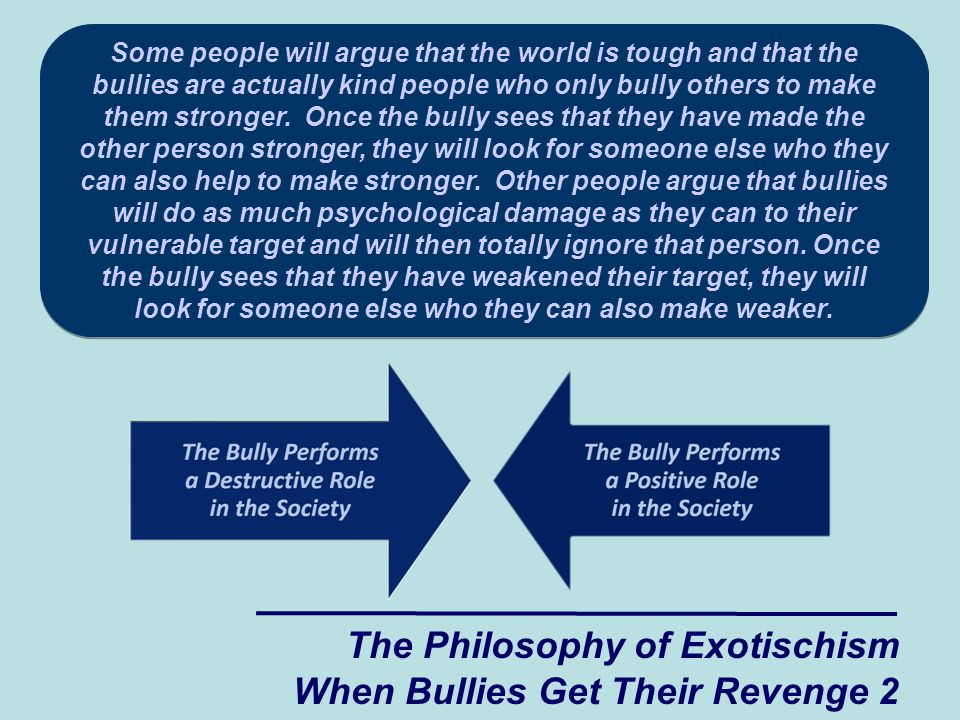The Philosophy of Exotischism When Bullies Get Their Revenge 2 Some people will argue that the world is tough and that the bullies are actually kind people who only bully others to make them stronger.
