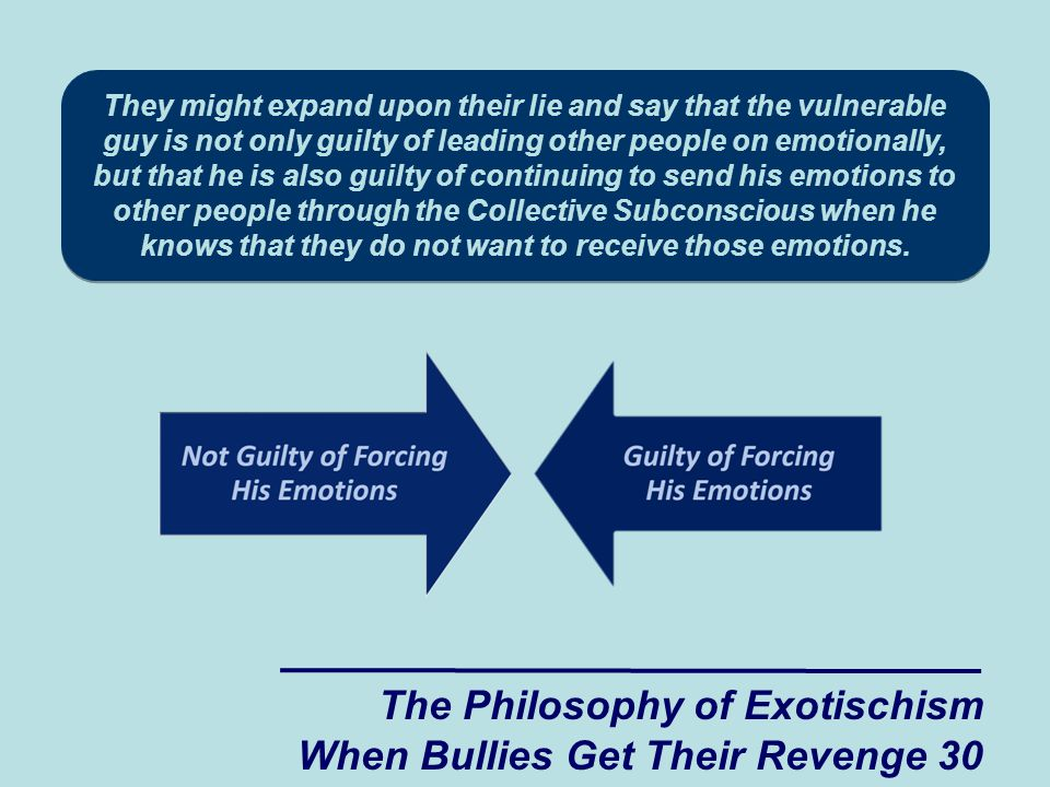 The Philosophy of Exotischism When Bullies Get Their Revenge 30 They might expand upon their lie and say that the vulnerable guy is not only guilty of leading other people on emotionally, but that he is also guilty of continuing to send his emotions to other people through the Collective Subconscious when he knows that they do not want to receive those emotions.