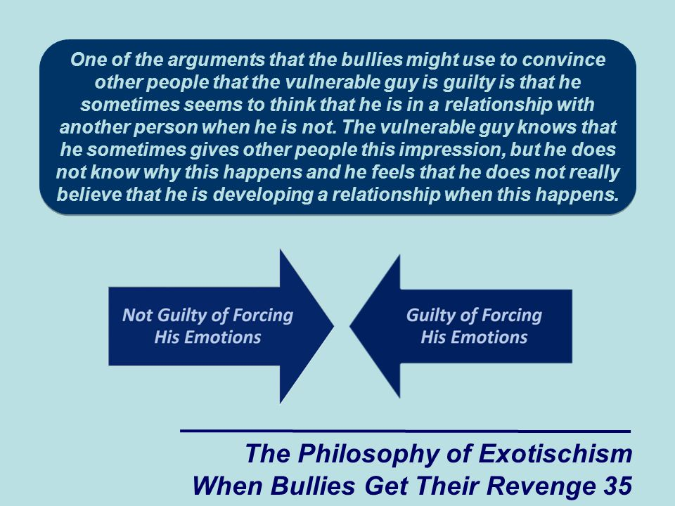 The Philosophy of Exotischism When Bullies Get Their Revenge 35 One of the arguments that the bullies might use to convince other people that the vulnerable guy is guilty is that he sometimes seems to think that he is in a relationship with another person when he is not.