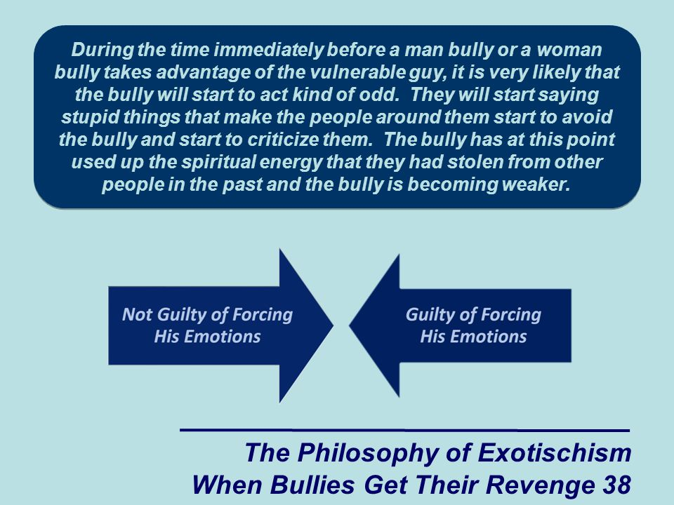 The Philosophy of Exotischism When Bullies Get Their Revenge 38 During the time immediately before a man bully or a woman bully takes advantage of the vulnerable guy, it is very likely that the bully will start to act kind of odd.