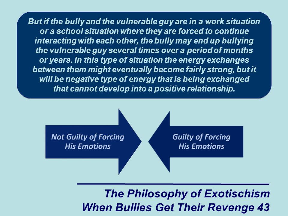The Philosophy of Exotischism When Bullies Get Their Revenge 43 But if the bully and the vulnerable guy are in a work situation or a school situation where they are forced to continue interacting with each other, the bully may end up bullying the vulnerable guy several times over a period of months or years.