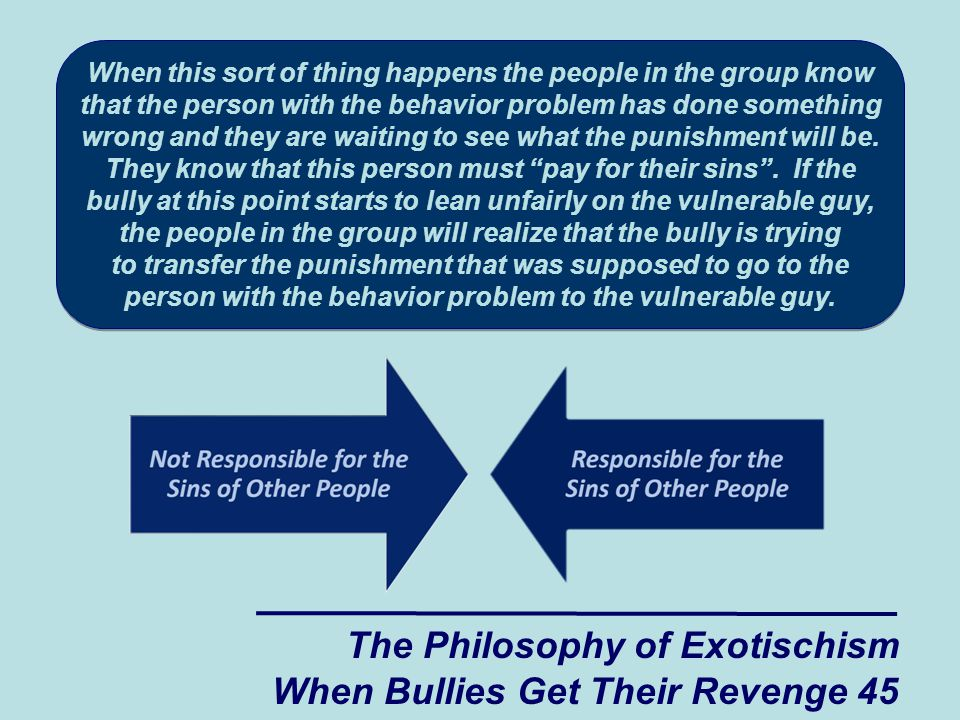 The Philosophy of Exotischism When Bullies Get Their Revenge 45 When this sort of thing happens the people in the group know that the person with the behavior problem has done something wrong and they are waiting to see what the punishment will be.