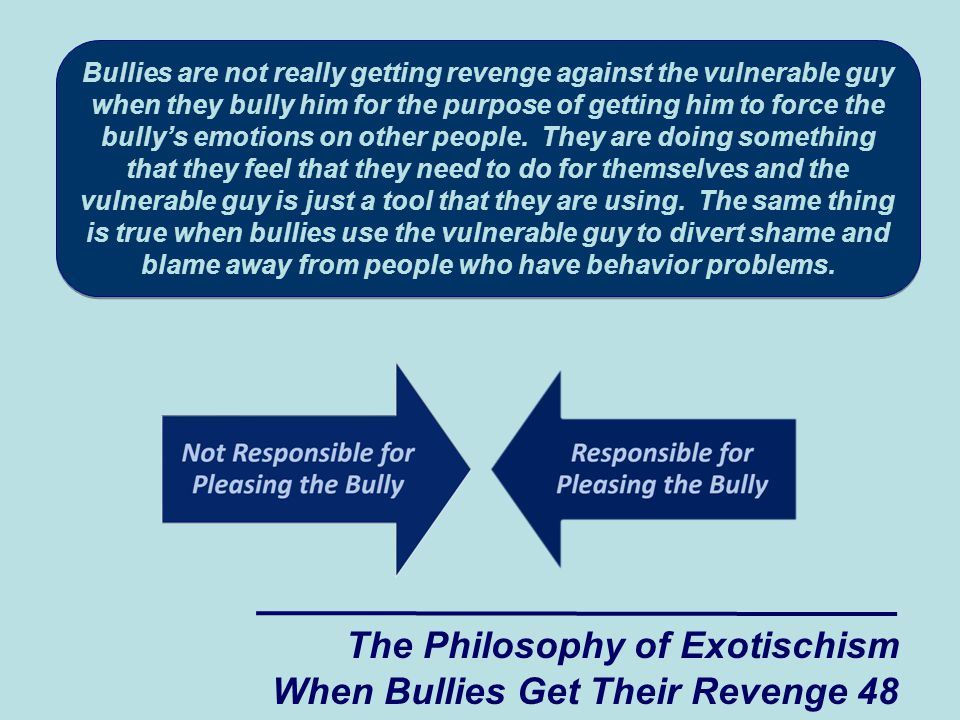 The Philosophy of Exotischism When Bullies Get Their Revenge 48 Bullies are not really getting revenge against the vulnerable guy when they bully him for the purpose of getting him to force the bully's emotions on other people.