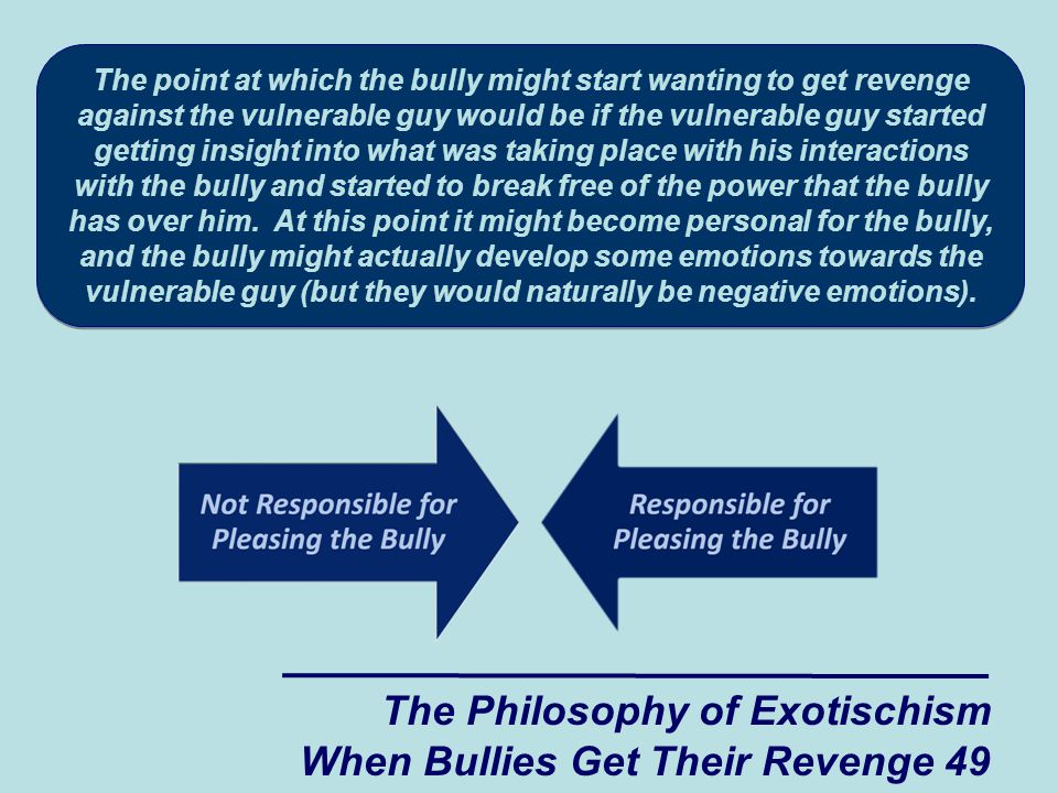 The Philosophy of Exotischism When Bullies Get Their Revenge 49 The point at which the bully might start wanting to get revenge against the vulnerable guy would be if the vulnerable guy started getting insight into what was taking place with his interactions with the bully and started to break free of the power that the bully has over him.