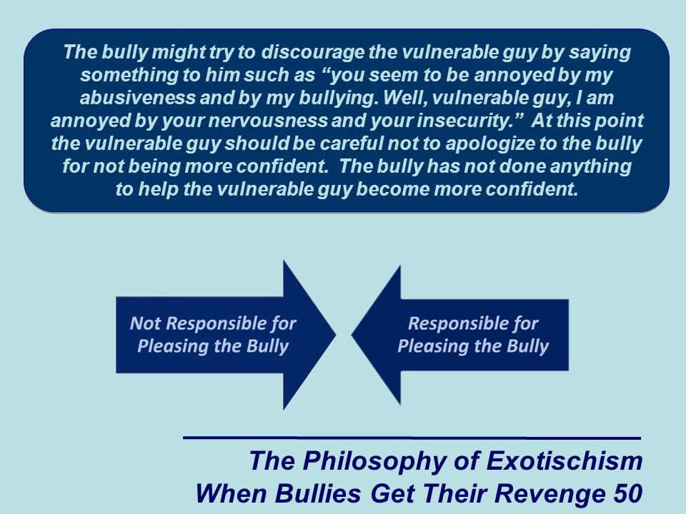 The Philosophy of Exotischism When Bullies Get Their Revenge 50 The bully might try to discourage the vulnerable guy by saying something to him such as you seem to be annoyed by my abusiveness and by my bullying.