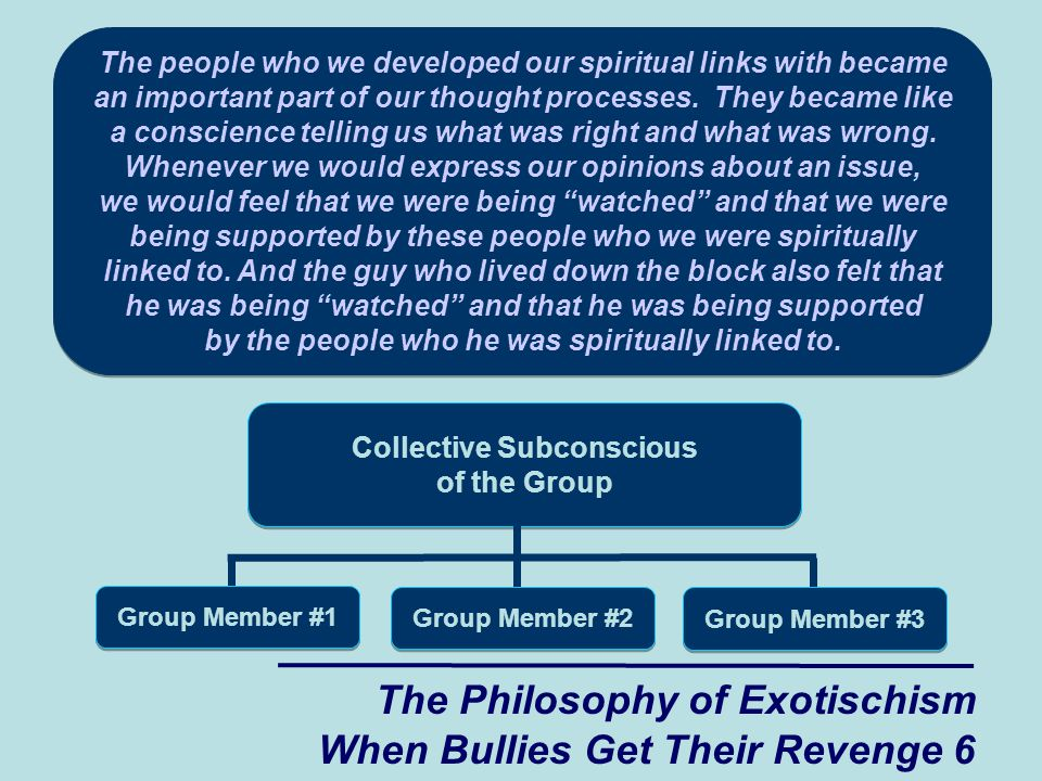 The Philosophy of Exotischism When Bullies Get Their Revenge 6 The people who we developed our spiritual links with became an important part of our thought processes.