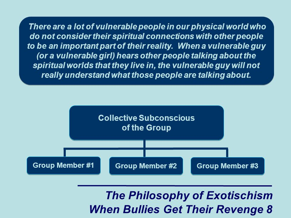 The Philosophy of Exotischism When Bullies Get Their Revenge 8 Collective Subconscious of the Group Group Member #1 Group Member #2 Group Member #3 There are a lot of vulnerable people in our physical world who do not consider their spiritual connections with other people to be an important part of their reality.