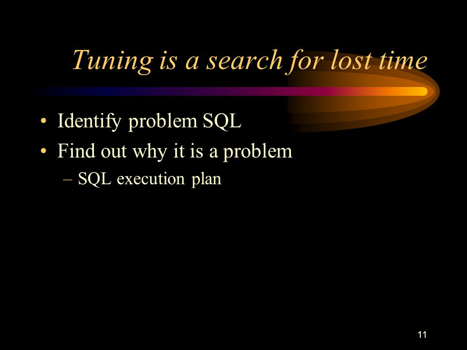 11 Tuning is a search for lost time Identify problem SQL Find out why it is a problem –SQL execution plan