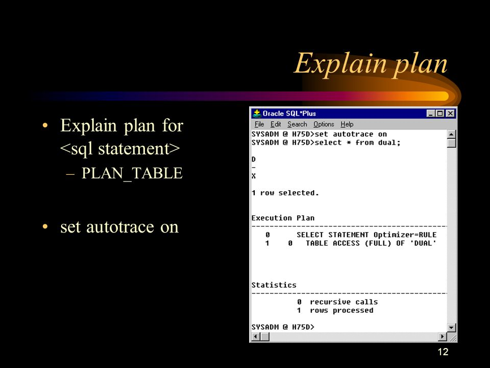12 Explain plan Explain plan for –PLAN_TABLE set autotrace on