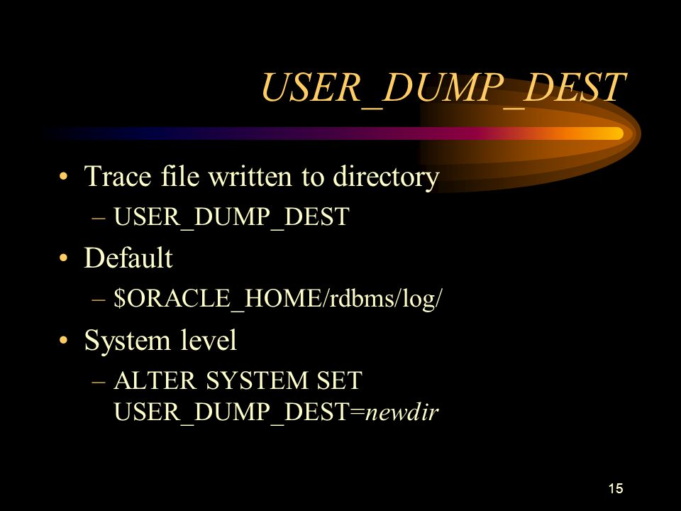 15 USER_DUMP_DEST Trace file written to directory –USER_DUMP_DEST Default –$ORACLE_HOME/rdbms/log/ System level –ALTER SYSTEM SET USER_DUMP_DEST=newdir