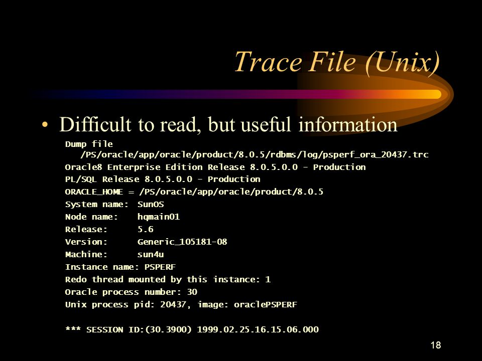 18 Trace File (Unix) Difficult to read, but useful information Dump file /PS/oracle/app/oracle/product/8.0.5/rdbms/log/psperf_ora_20437.trc Oracle8 Enterprise Edition Release 8.0.5.0.0 - Production PL/SQL Release 8.0.5.0.0 - Production ORACLE_HOME = /PS/oracle/app/oracle/product/8.0.5 System name:SunOS Node name:hqmain01 Release:5.6 Version:Generic_105181-08 Machine:sun4u Instance name: PSPERF Redo thread mounted by this instance: 1 Oracle process number: 30 Unix process pid: 20437, image: oraclePSPERF *** SESSION ID:(30.3900) 1999.02.25.16.15.06.000