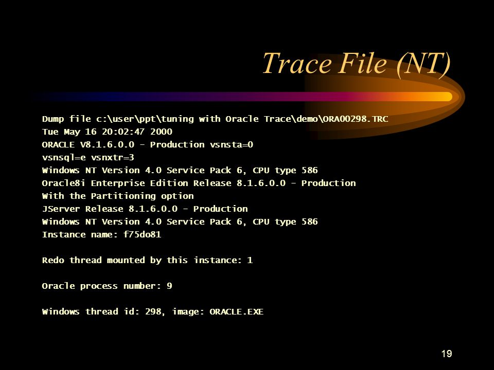 19 Trace File (NT) Dump file c:\user\ppt\tuning with Oracle Trace\demo\ORA00298.TRC Tue May 16 20:02:47 2000 ORACLE V8.1.6.0.0 - Production vsnsta=0 vsnsql=e vsnxtr=3 Windows NT Version 4.0 Service Pack 6, CPU type 586 Oracle8i Enterprise Edition Release 8.1.6.0.0 - Production With the Partitioning option JServer Release 8.1.6.0.0 - Production Windows NT Version 4.0 Service Pack 6, CPU type 586 Instance name: f75do81 Redo thread mounted by this instance: 1 Oracle process number: 9 Windows thread id: 298, image: ORACLE.EXE
