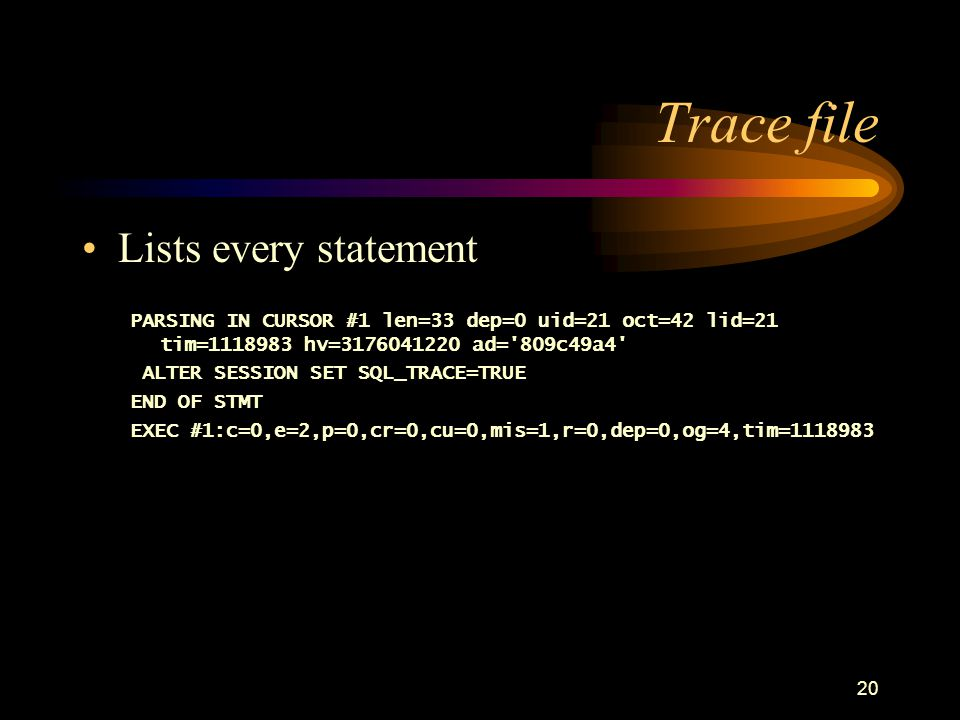 20 Trace file Lists every statement PARSING IN CURSOR #1 len=33 dep=0 uid=21 oct=42 lid=21 tim=1118983 hv=3176041220 ad= 809c49a4 ALTER SESSION SET SQL_TRACE=TRUE END OF STMT EXEC #1:c=0,e=2,p=0,cr=0,cu=0,mis=1,r=0,dep=0,og=4,tim=1118983
