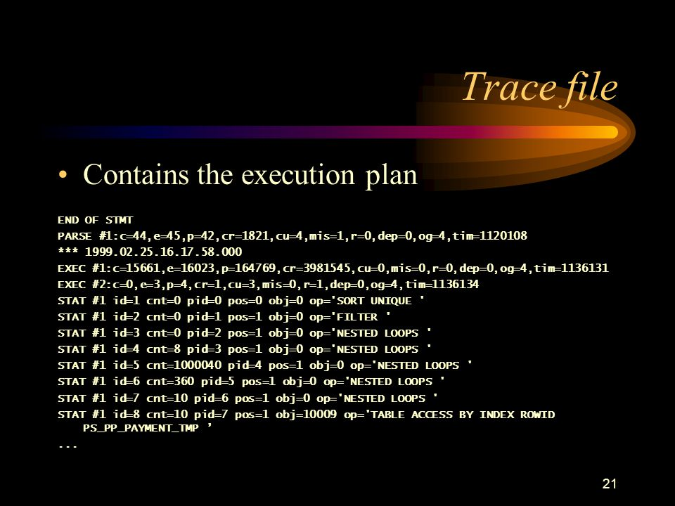 21 Trace file Contains the execution plan END OF STMT PARSE #1:c=44,e=45,p=42,cr=1821,cu=4,mis=1,r=0,dep=0,og=4,tim=1120108 *** 1999.02.25.16.17.58.000 EXEC #1:c=15661,e=16023,p=164769,cr=3981545,cu=0,mis=0,r=0,dep=0,og=4,tim=1136131 EXEC #2:c=0,e=3,p=4,cr=1,cu=3,mis=0,r=1,dep=0,og=4,tim=1136134 STAT #1 id=1 cnt=0 pid=0 pos=0 obj=0 op= SORT UNIQUE STAT #1 id=2 cnt=0 pid=1 pos=1 obj=0 op= FILTER STAT #1 id=3 cnt=0 pid=2 pos=1 obj=0 op= NESTED LOOPS STAT #1 id=4 cnt=8 pid=3 pos=1 obj=0 op= NESTED LOOPS STAT #1 id=5 cnt=1000040 pid=4 pos=1 obj=0 op= NESTED LOOPS STAT #1 id=6 cnt=360 pid=5 pos=1 obj=0 op= NESTED LOOPS STAT #1 id=7 cnt=10 pid=6 pos=1 obj=0 op= NESTED LOOPS STAT #1 id=8 cnt=10 pid=7 pos=1 obj=10009 op= TABLE ACCESS BY INDEX ROWID PS_PP_PAYMENT_TMP '...