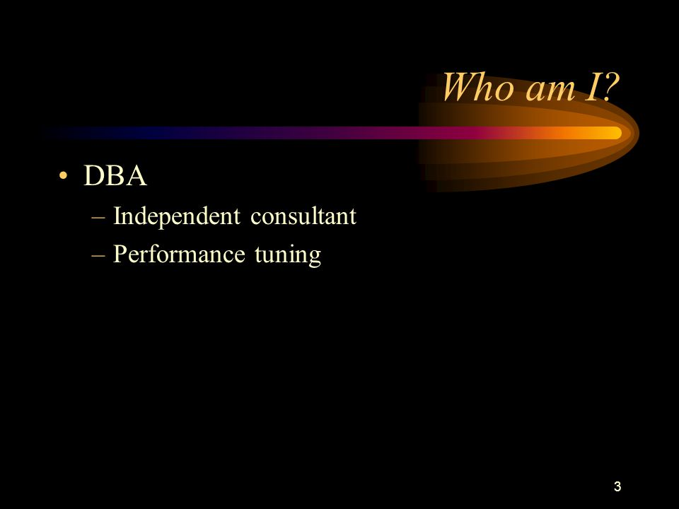 3 Who am I DBA –Independent consultant –Performance tuning