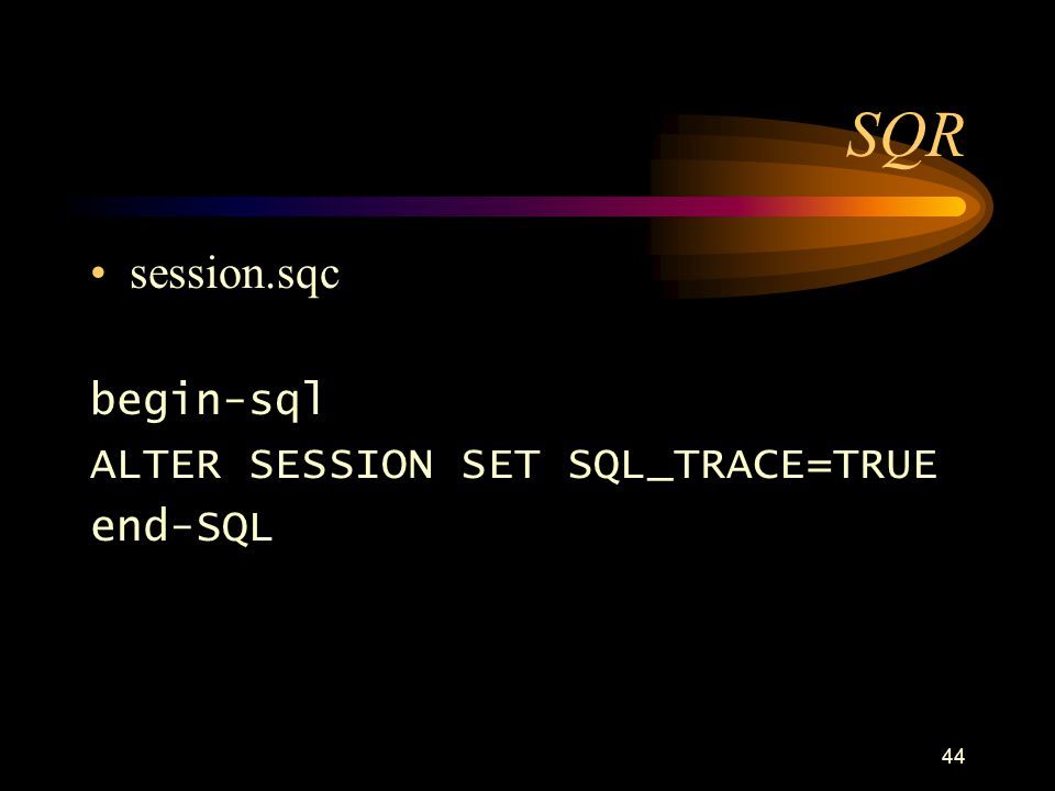 44 SQR session.sqc begin-sql ALTER SESSION SET SQL_TRACE=TRUE end-SQL