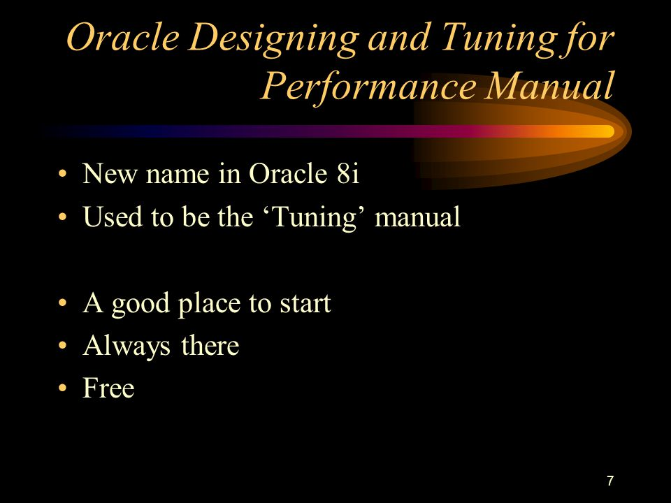 7 Oracle Designing and Tuning for Performance Manual New name in Oracle 8i Used to be the 'Tuning' manual A good place to start Always there Free
