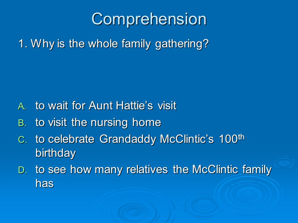 Comprehension 1. Why is the whole family gathering? A. to wait for Aunt Hattie's visit B. to visit the nursing home C. to celebrate Grandaddy McClinti