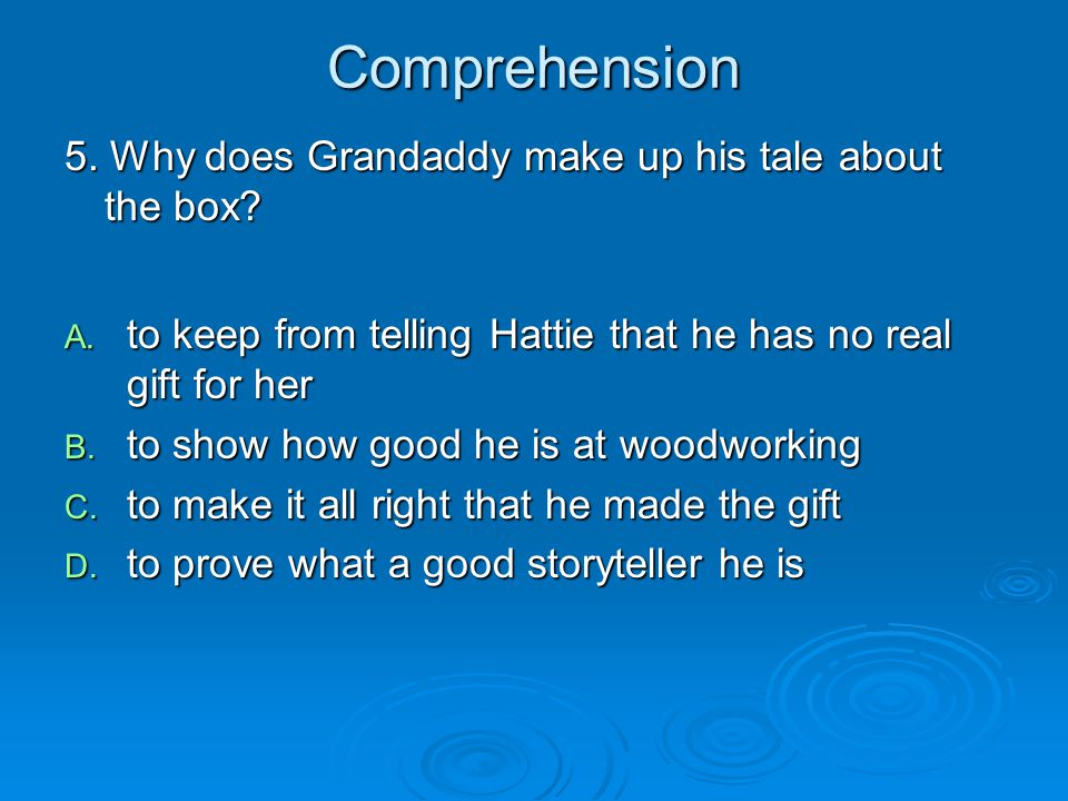 Comprehension 5. Why does Grandaddy make up his tale about the box? A. to keep from telling Hattie that he has no real gift for her B. to show how goo