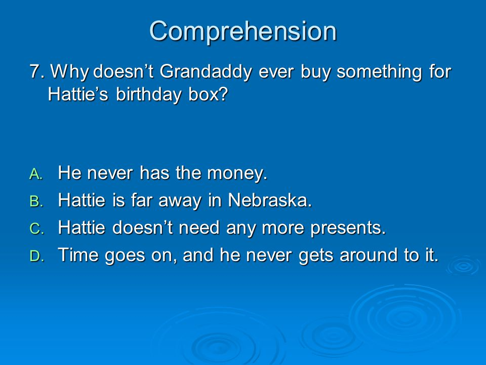 Comprehension 7. Why doesn't Grandaddy ever buy something for Hattie's birthday box? A. He never has the money. B. Hattie is far away in Nebraska. C.