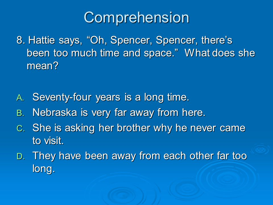 "Comprehension 8. Hattie says, ""Oh, Spencer, Spencer, there's been too much time and space."" What does she mean? A. Seventy-four years is a long time."